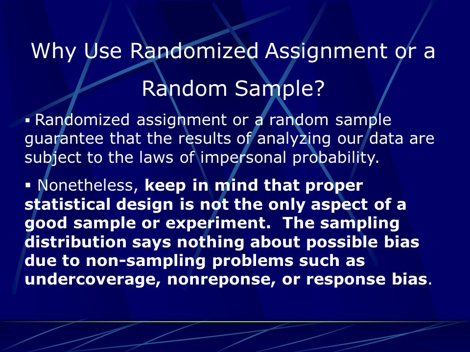 Why Use Randomized Assignment or a Random Sample?  Randomized assignment or a random sample guarantee that the results of analyzing our data are subj