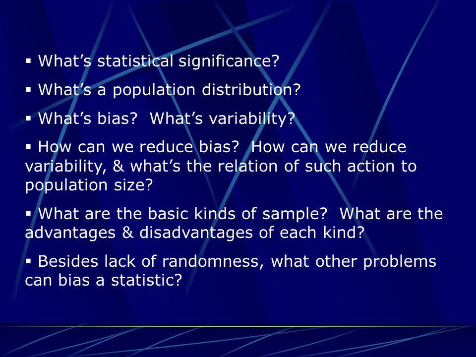  What's statistical significance?  What's a population distribution?  What's bias? What's variability?  How can we reduce bias? How can we reduce