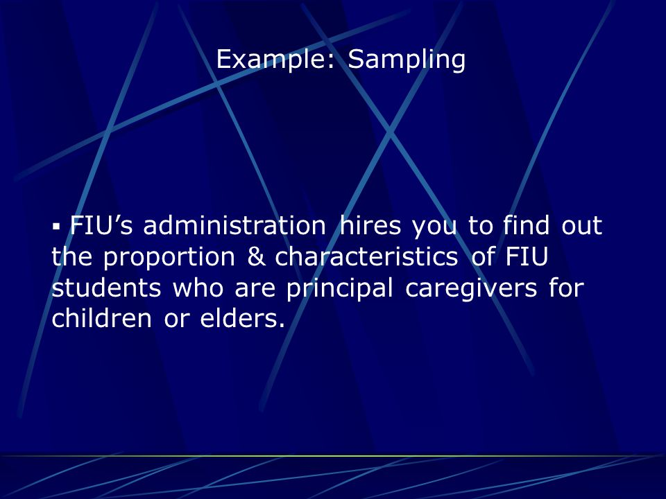 Example: Sampling  FIU's administration hires you to find out the proportion & characteristics of FIU students who are principal caregivers for child