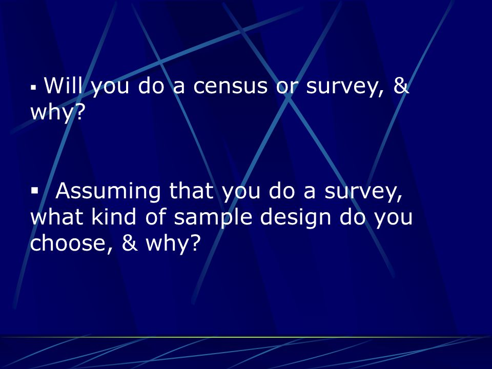  Will you do a census or survey, & why?  Assuming that you do a survey, what kind of sample design do you choose, & why?