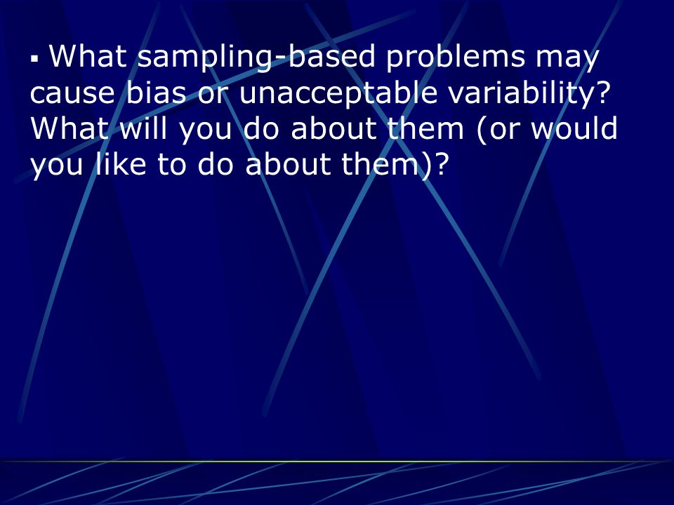  What sampling-based problems may cause bias or unacceptable variability? What will you do about them (or would you like to do about them)?