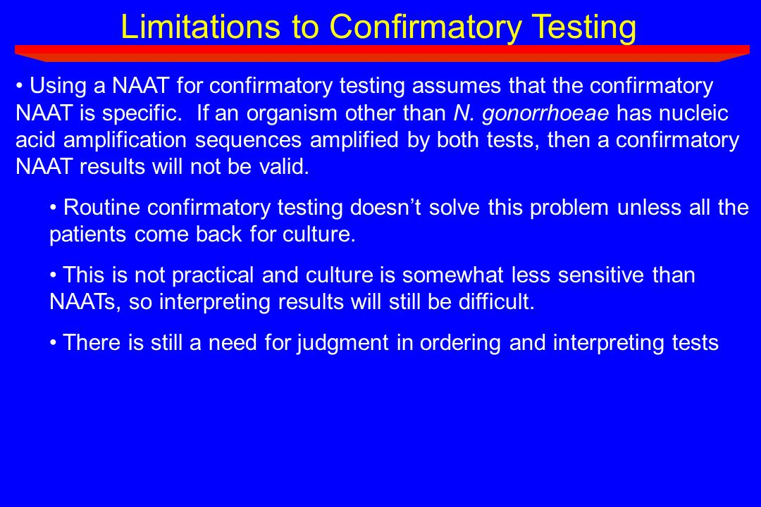 Limitations to Confirmatory Testing Using a NAAT for confirmatory testing assumes that the confirmatory NAAT is specific. If an organism other than N.