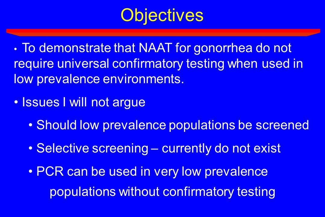 Objectives To demonstrate that NAAT for gonorrhea do not require universal confirmatory testing when used in low prevalence environments. Issues I wil