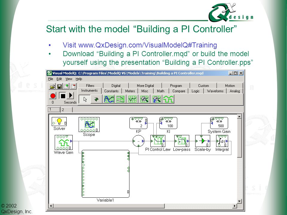 "© 2002 QxDesign, Inc. Start with the model ""Building a PI Controller"" Visit www.QxDesign.com/VisualModelQ#Training Download ""Building a PI Controller."