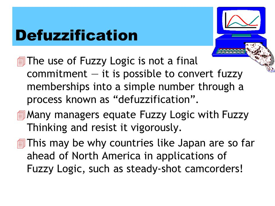 Defuzzification 4The use of Fuzzy Logic is not a final commitment — it is possible to convert fuzzy memberships into a simple number through a process known as defuzzification .
