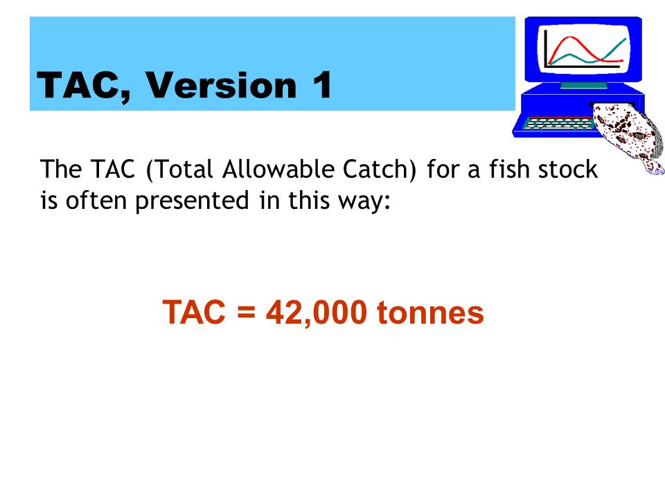 TAC, Version 1 The TAC (Total Allowable Catch) for a fish stock is often presented in this way: TAC = 42,000 tonnes