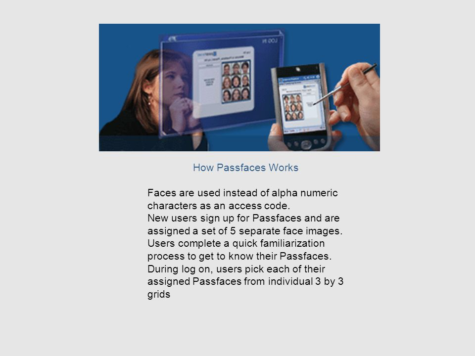 How Passfaces Works Faces are used instead of alpha numeric characters as an access code.