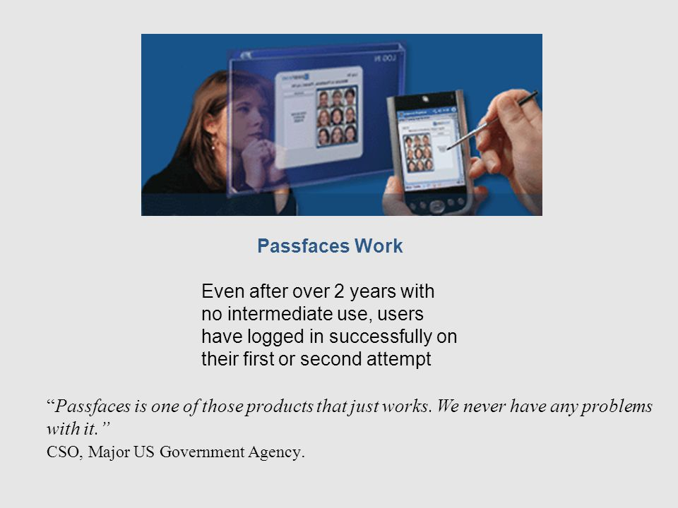 Passfaces Work Even after over 2 years with no intermediate use, users have logged in successfully on their first or second attempt Passfaces is one of those products that just works.