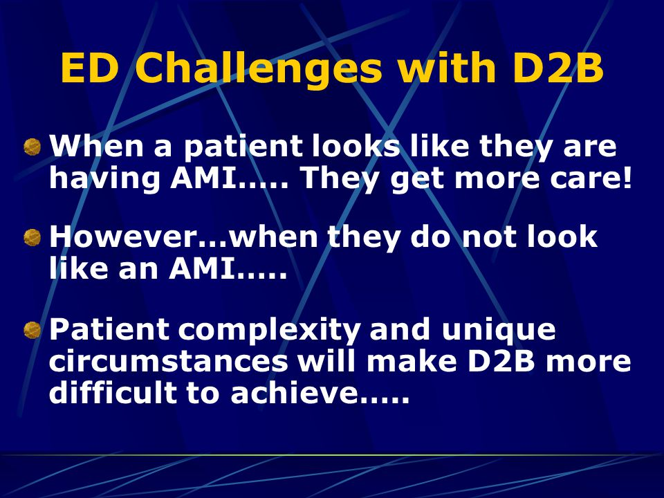 ED Challenges with D2B When a patient looks like they are having AMI….. They get more care! However…when they do not look like an AMI….. Patient compl