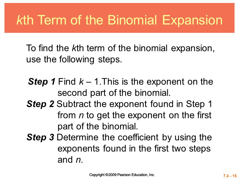 7.4 - 16 kth Term of the Binomial Expansion To find the kth term of the binomial expansion, use the following steps. Step 1 Find k – 1.This is the exp