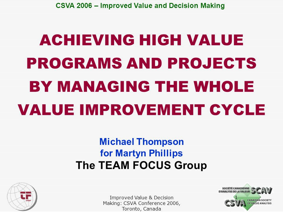 CSVA 2006 – Improved Value and Decision Making Improved Value & Decision Making: CSVA Conference 2006, Toronto, Canada 2 Purpose  To encourage use of Value Management as a systematic long-term process of analytical and innovative explorations that culminate in firm, tested proposals for business improvement.
