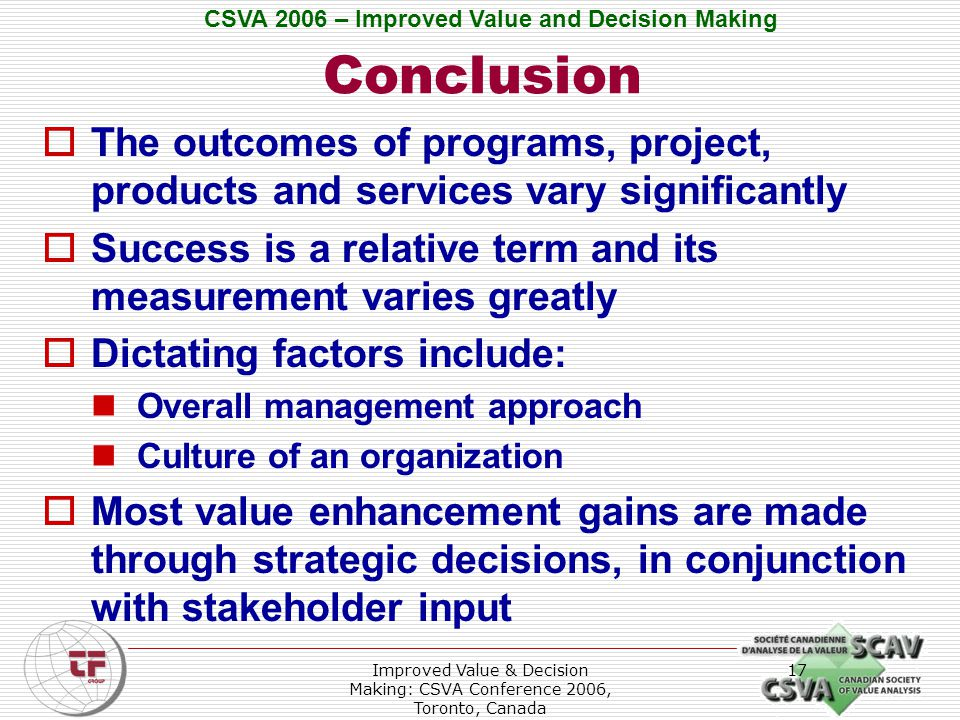 CSVA 2006 – Improved Value and Decision Making Improved Value & Decision Making: CSVA Conference 2006, Toronto, Canada 17 Conclusion  The outcomes of programs, project, products and services vary significantly  Success is a relative term and its measurement varies greatly  Dictating factors include: Overall management approach Culture of an organization  Most value enhancement gains are made through strategic decisions, in conjunction with stakeholder input