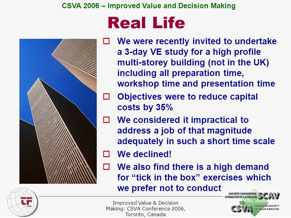 CSVA 2006 – Improved Value and Decision Making Improved Value & Decision Making: CSVA Conference 2006, Toronto, Canada 19 Real Life  We were recently invited to undertake a 3-day VE study for a high profile multi-storey building (not in the UK) including all preparation time, workshop time and presentation time  Objectives were to reduce capital costs by 35%  We considered it impractical to address a job of that magnitude adequately in such a short time scale  We declined.
