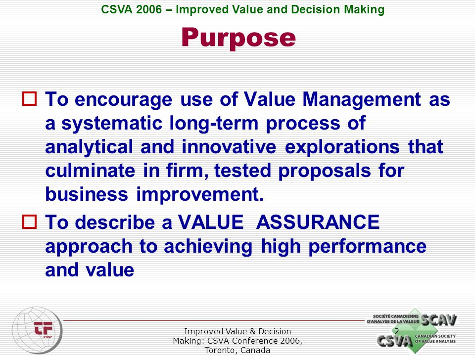 CSVA 2006 – Improved Value and Decision Making Improved Value & Decision Making: CSVA Conference 2006, Toronto, Canada 3 Topics of Discussion  Need for Change  Background  Context  Performance and Value  Different VM Approaches  Value Assurance  Conclusion