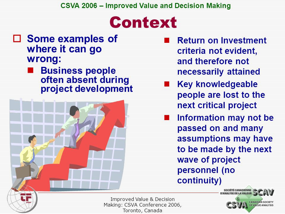 CSVA 2006 – Improved Value and Decision Making Improved Value & Decision Making: CSVA Conference 2006, Toronto, Canada 8 Context Return on Investment criteria not evident, and therefore not necessarily attained Key knowledgeable people are lost to the next critical project Information may not be passed on and many assumptions may have to be made by the next wave of project personnel (no continuity)  Some examples of where it can go wrong: Business people often absent during project development