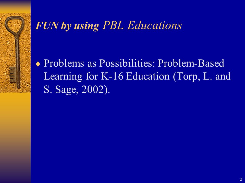 3 FUN by using PBL Educations  Problems as Possibilities: Problem-Based Learning for K-16 Education (Torp, L.