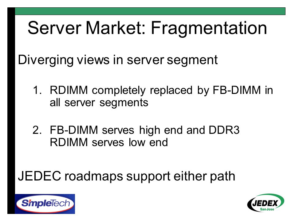Server Market: Fragmentation Diverging views in server segment 1.RDIMM completely replaced by FB-DIMM in all server segments 2.FB-DIMM serves high end and DDR3 RDIMM serves low end JEDEC roadmaps support either path