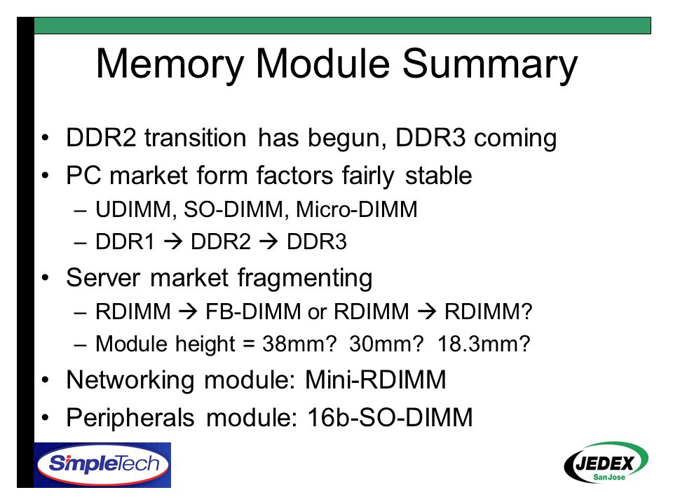 Memory Module Summary DDR2 transition has begun, DDR3 coming PC market form factors fairly stable –UDIMM, SO-DIMM, Micro-DIMM –DDR1  DDR2  DDR3 Server market fragmenting –RDIMM  FB-DIMM or RDIMM  RDIMM.