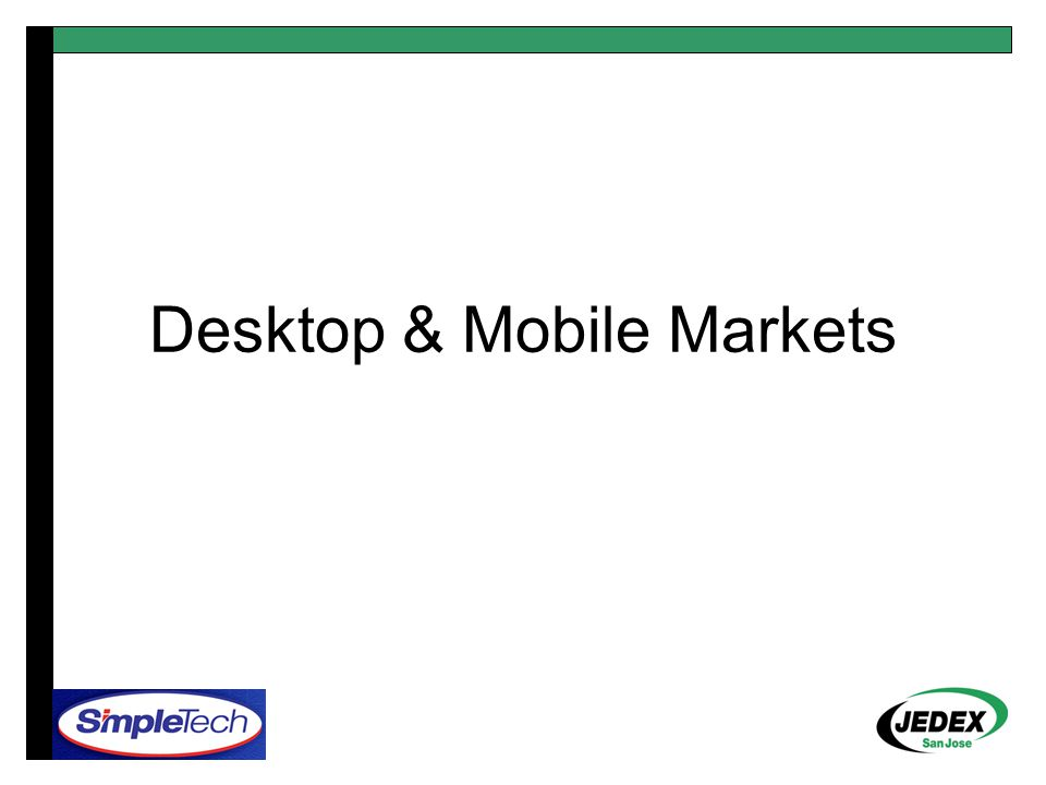 PC Market: Unified Roadmap 200520062007 Desktop PC Notebook PC Subnotebook PC DDR2-667 UDIMM 2 Rank DDR2-667 SO-DIMM 2 or 4 Rank DDR2-667 Micro-DIMM 2 or 4 Rank DDR2-800 UDIMM 2 Rank DDR2-800 SO-DIMM 2 or 4 Rank DDR2-800 Micro-DIMM 2 or 4 Rank DDR3-1066 UDIMM 2 Rank DDR3-1066 SO-DIMM 2 or 4 Rank DDR3-1066 Micro-DIMM 2 or 4 Rank DDR3 Transition