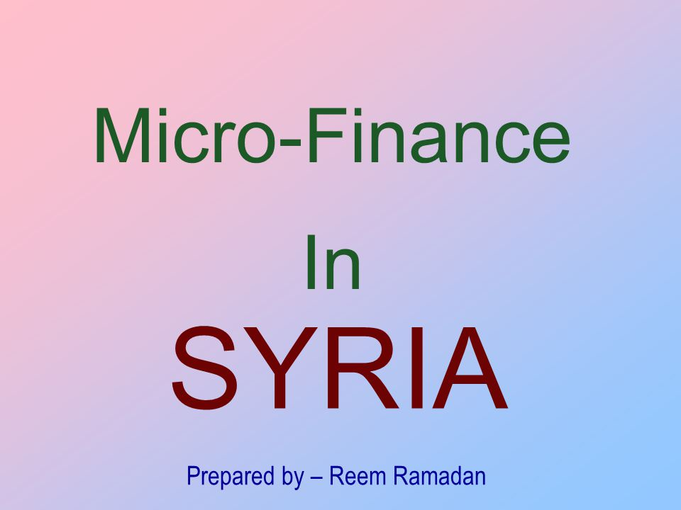 Micro-Finance In SYRIA Prepared by – Reem Ramadan