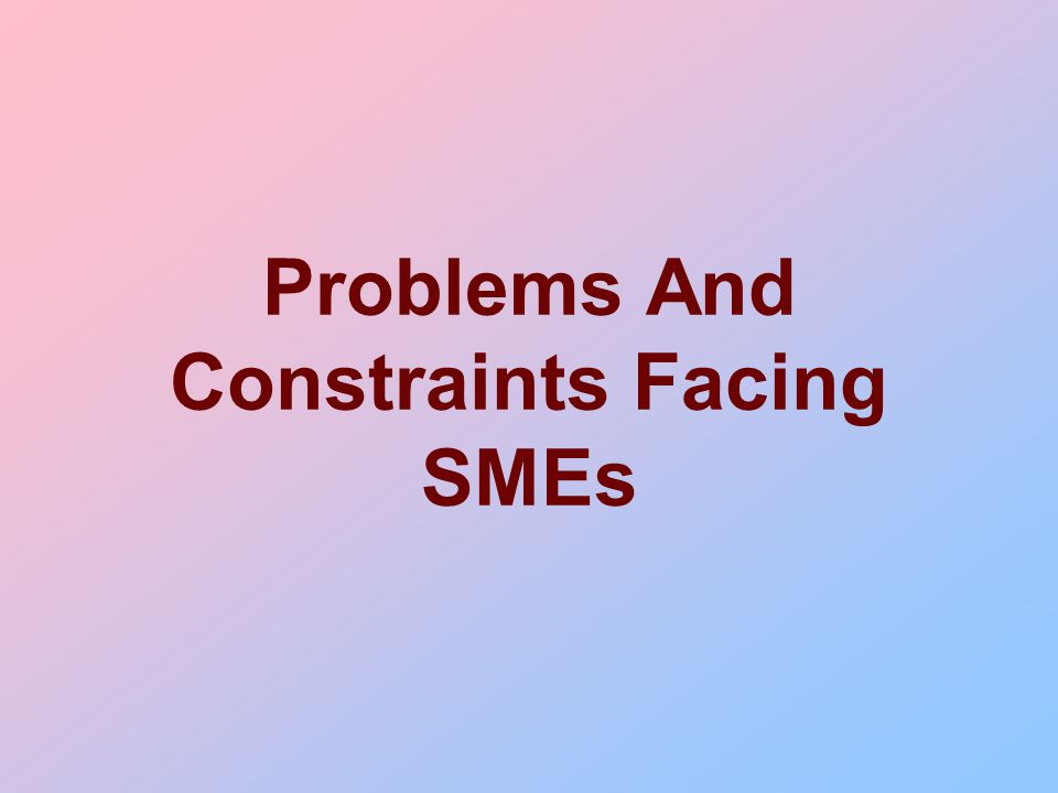 Problems And Constraints Facing SMEs