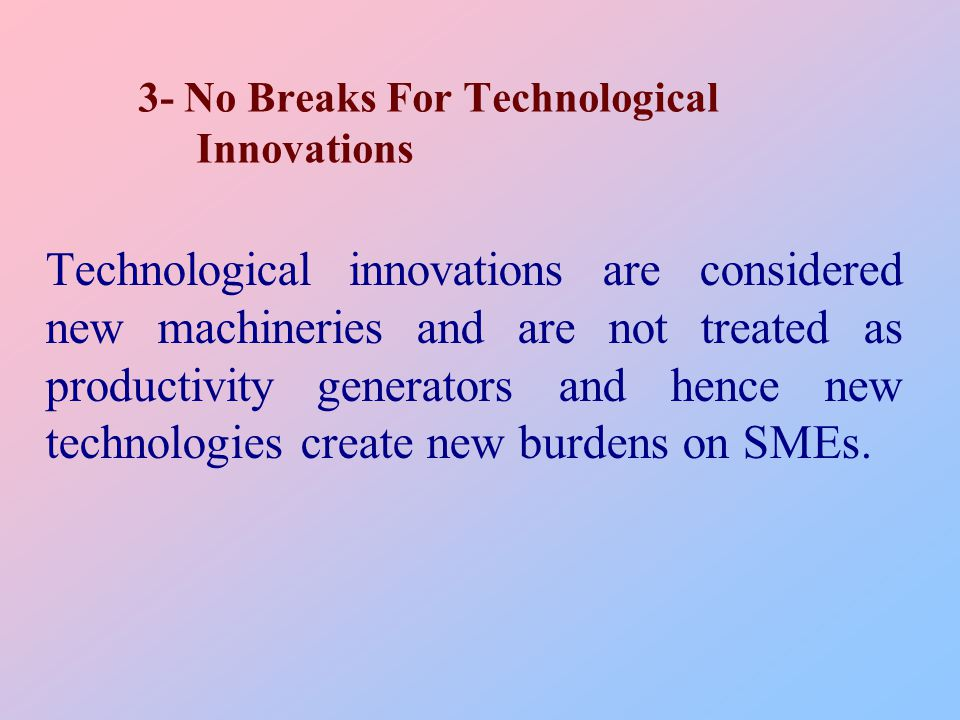 3- No Breaks For Technological Innovations Technological innovations are considered new machineries and are not treated as productivity generators and hence new technologies create new burdens on SMEs.