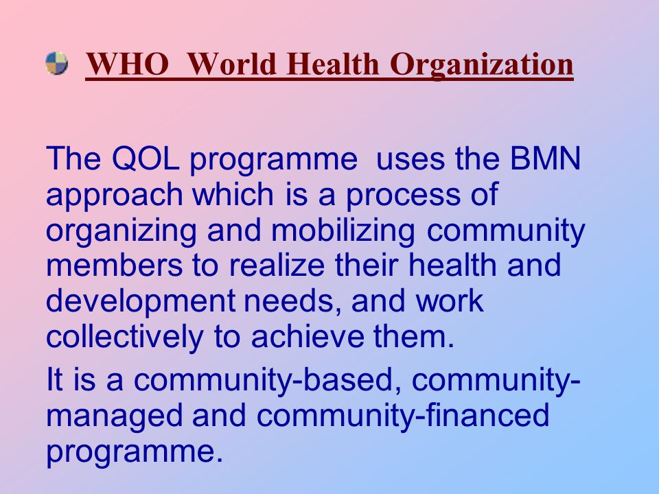 WHO World Health Organization The QOL programme uses the BMN approach which is a process of organizing and mobilizing community members to realize their health and development needs, and work collectively to achieve them.