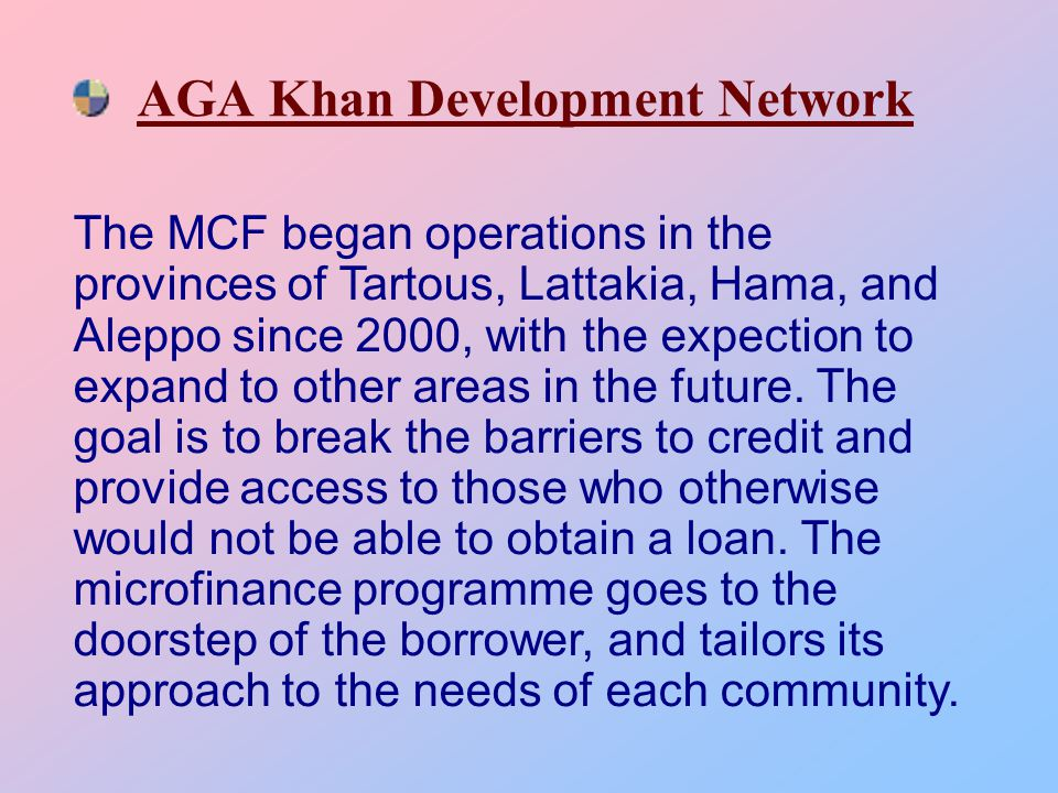 AGA Khan Development Network The MCF began operations in the provinces of Tartous, Lattakia, Hama, and Aleppo since 2000, with the expection to expand to other areas in the future.