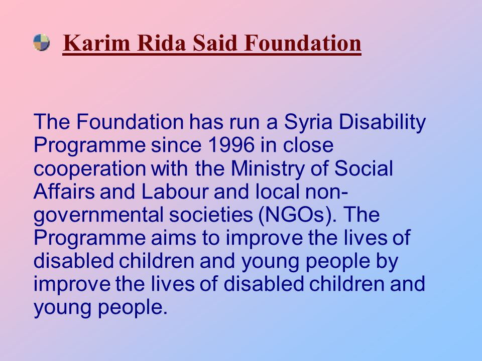 Karim Rida Said Foundation The Foundation has run a Syria Disability Programme since 1996 in close cooperation with the Ministry of Social Affairs and Labour and local non- governmental societies (NGOs).