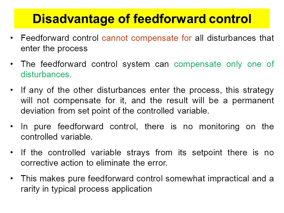 Disadvantage of feedforward control Feedforward control cannot compensate for all disturbances that enter the process The feedforward control system can compensate only one of disturbances.
