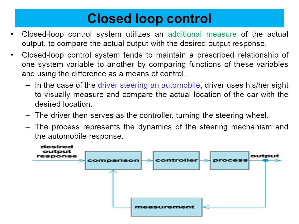 Closed loop control Closed-loop control system utilizes an additional measure of the actual output, to compare the actual output with the desired output response.