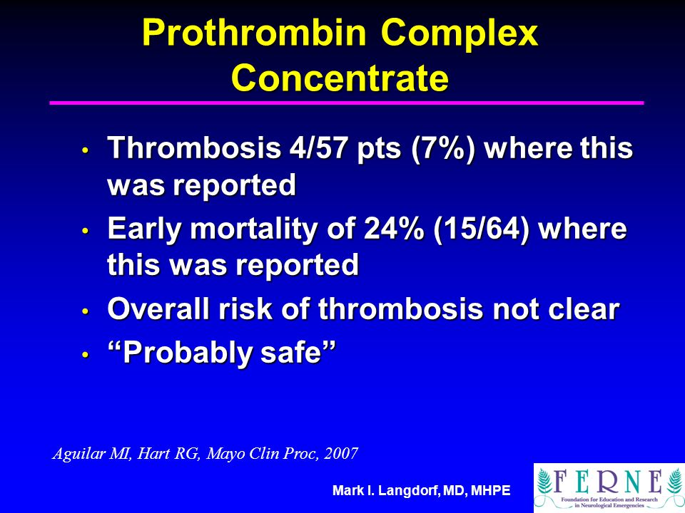 Mark I. Langdorf, MD, MHPE Prothrombin Complex Concentrate Thrombosis 4/57 pts (7%) where this was reported Thrombosis 4/57 pts (7%) where this was re