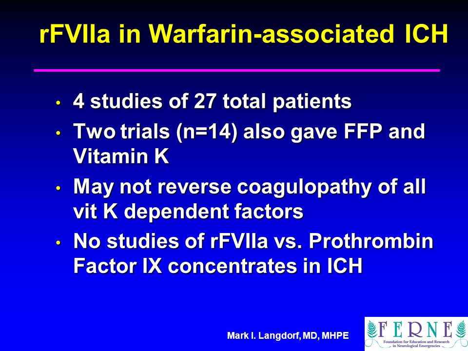 Mark I. Langdorf, MD, MHPE rFVIIa in Warfarin-associated ICH 4 studies of 27 total patients 4 studies of 27 total patients Two trials (n=14) also gave