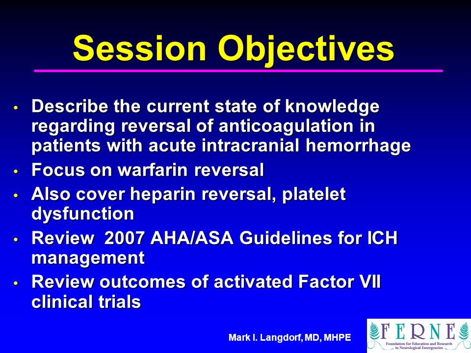 Mark I. Langdorf, MD, MHPE Session Objectives Describe the current state of knowledge regarding reversal of anticoagulation in patients with acute int
