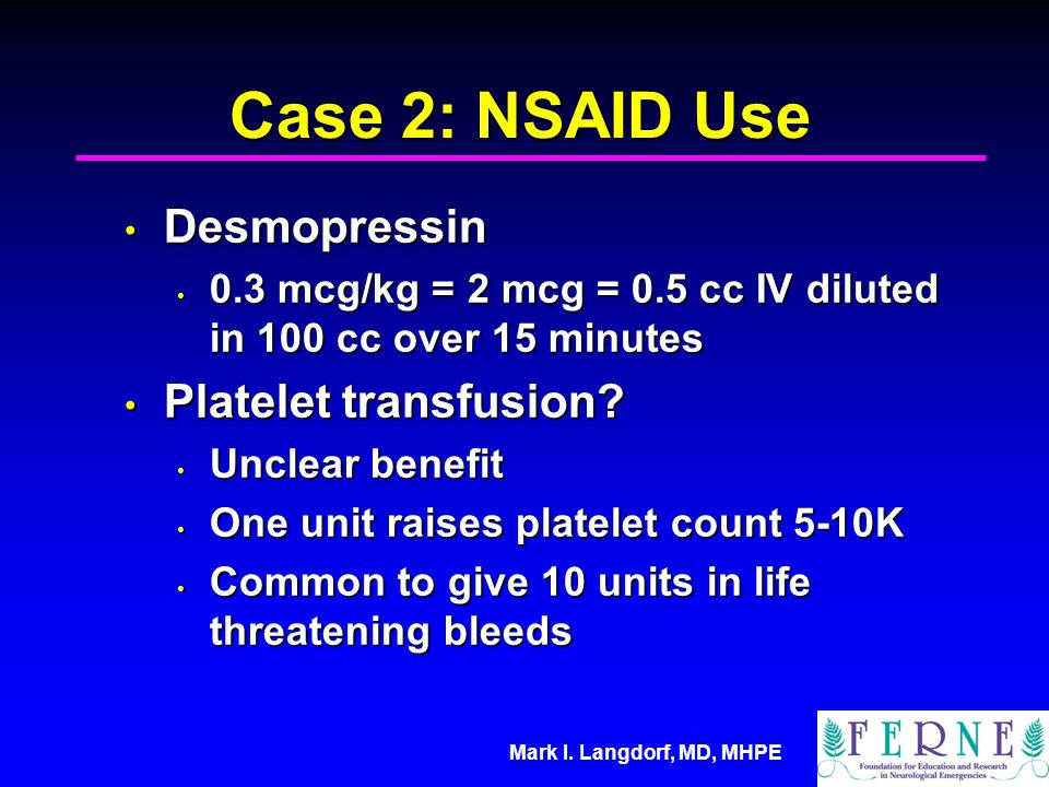 Mark I. Langdorf, MD, MHPE Case 2: NSAID Use Desmopressin Desmopressin 0.3 mcg/kg = 2 mcg = 0.5 cc IV diluted in 100 cc over 15 minutes 0.3 mcg/kg = 2