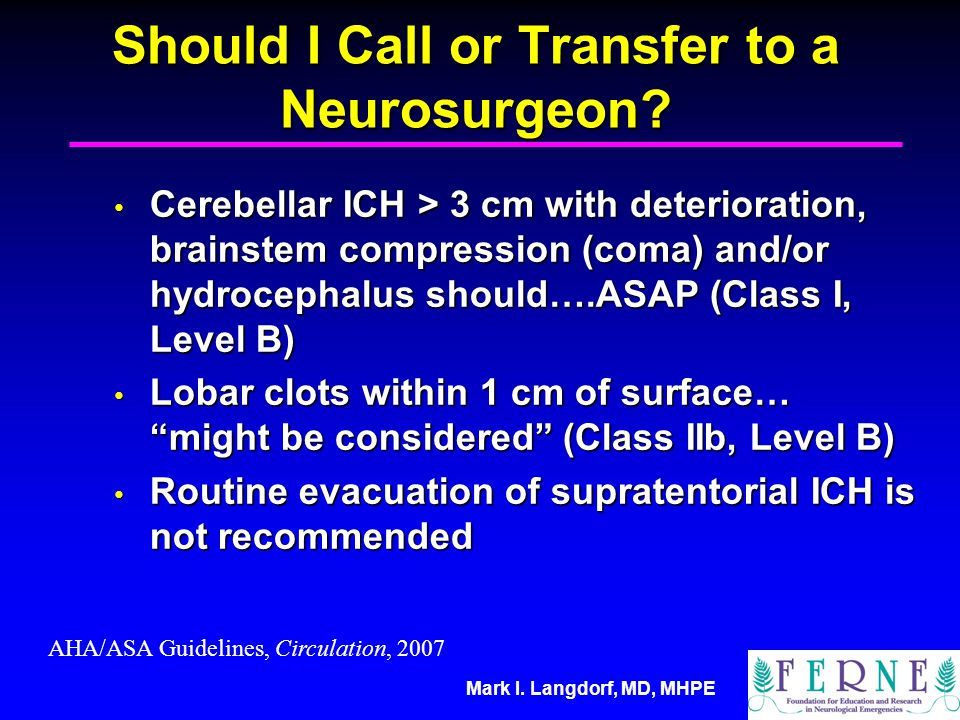 Mark I. Langdorf, MD, MHPE Should I Call or Transfer to a Neurosurgeon? Cerebellar ICH > 3 cm with deterioration, brainstem compression (coma) and/or