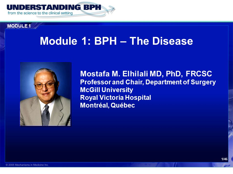 MODULE 1 1/46 Module 1: BPH – The Disease Mostafa M. Elhilali MD, PhD, FRCSC Professor and Chair, Department of Surgery McGill University Royal Victor