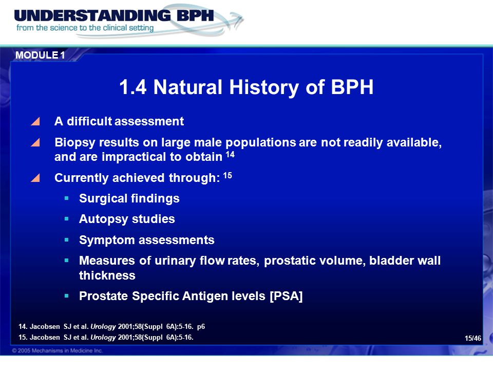 MODULE 1 15/46 1.4 Natural History of BPH  A difficult assessment  Biopsy results on large male populations are not readily available, and are impractical to obtain 14  Currently achieved through: 15  Surgical findings  Autopsy studies  Symptom assessments  Measures of urinary flow rates, prostatic volume, bladder wall thickness  Prostate Specific Antigen levels [PSA] 14.