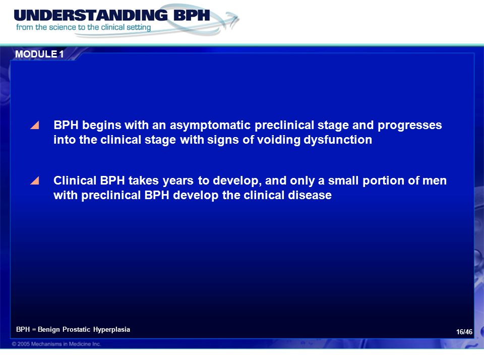 MODULE 1 16/46  BPH begins with an asymptomatic preclinical stage and progresses into the clinical stage with signs of voiding dysfunction  Clinical BPH takes years to develop, and only a small portion of men with preclinical BPH develop the clinical disease BPH = Benign Prostatic Hyperplasia