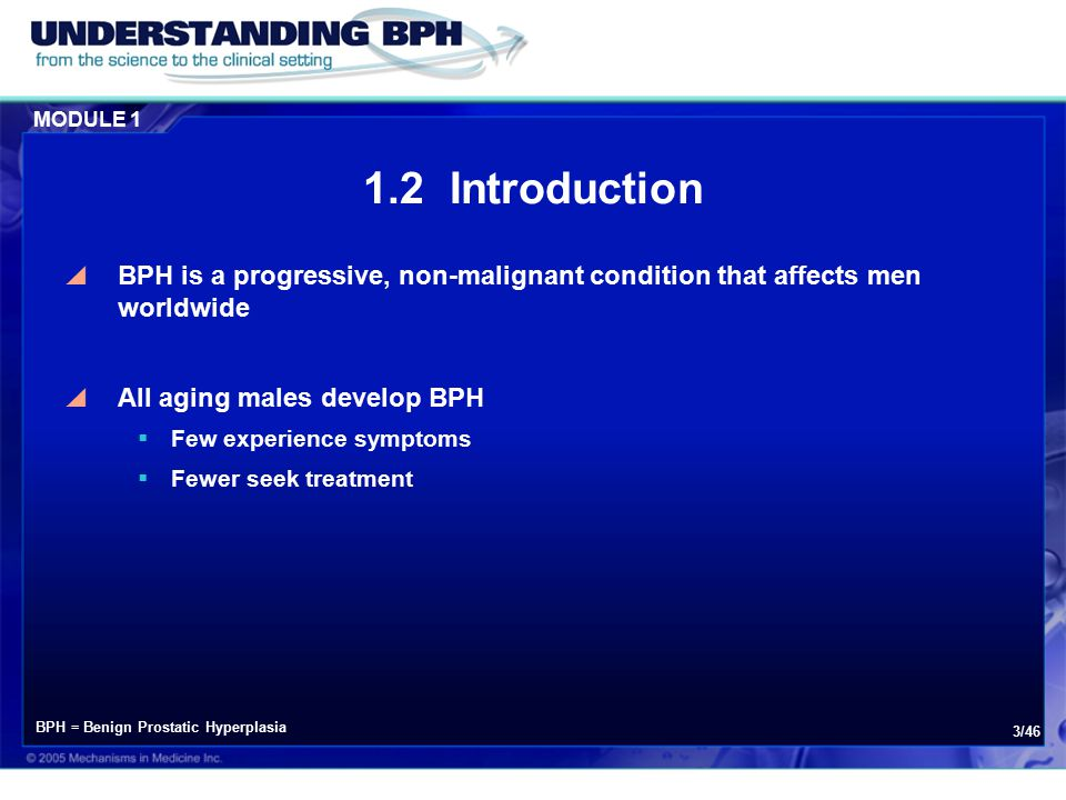 MODULE 1 3/46 1.2 Introduction  BPH is a progressive, non-malignant condition that affects men worldwide  All aging males develop BPH  Few experience symptoms  Fewer seek treatment BPH = Benign Prostatic Hyperplasia