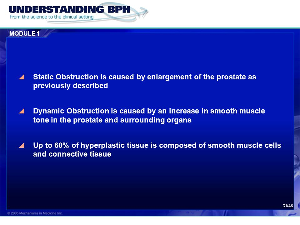 MODULE 1 31/46  Static Obstruction is caused by enlargement of the prostate as previously described  Dynamic Obstruction is caused by an increase in smooth muscle tone in the prostate and surrounding organs  Up to 60% of hyperplastic tissue is composed of smooth muscle cells and connective tissue