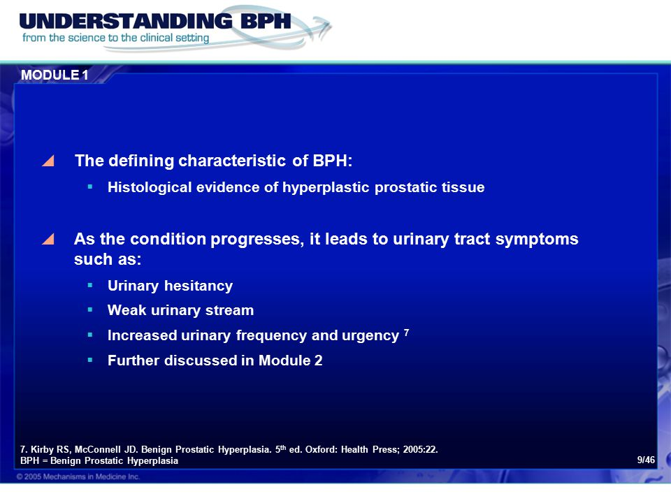 MODULE 1 9/46  The defining characteristic of BPH:  Histological evidence of hyperplastic prostatic tissue  As the condition progresses, it leads to urinary tract symptoms such as:  Urinary hesitancy  Weak urinary stream  Increased urinary frequency and urgency 7  Further discussed in Module 2 7.