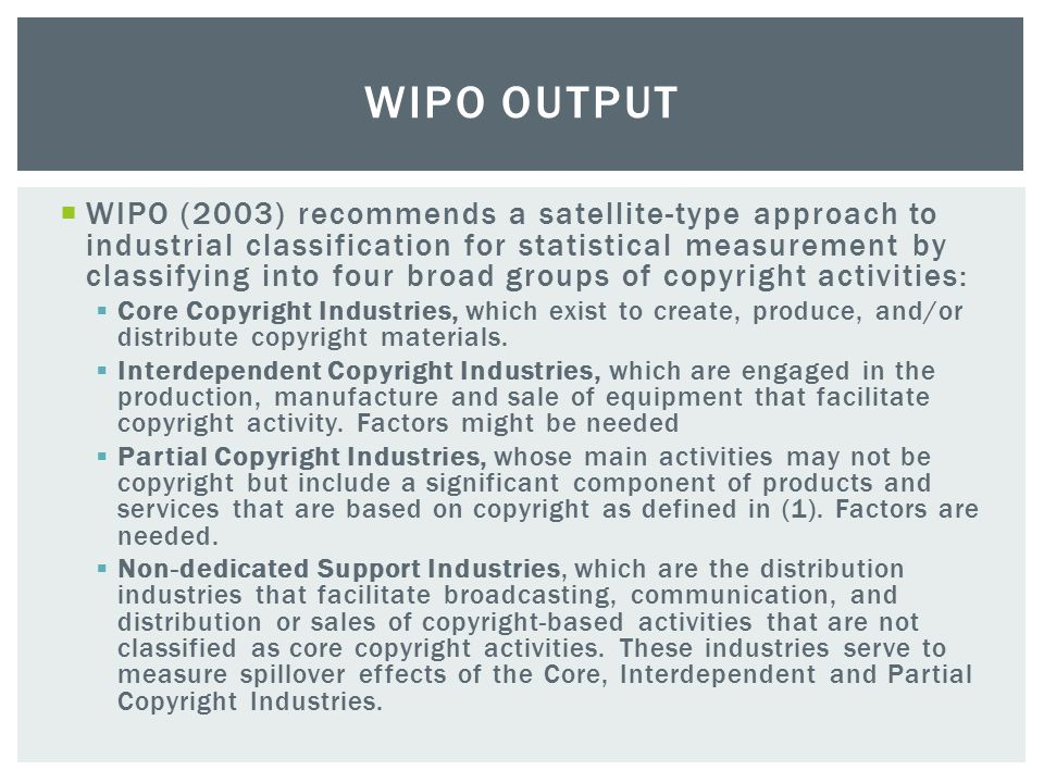  WIPO defines the copyright and related rights industries as those industries in which copyright plays an identifiable role in creating tradable private economic (property) rights and income from use of these economic rights (WIPO, 2003:18, 22).