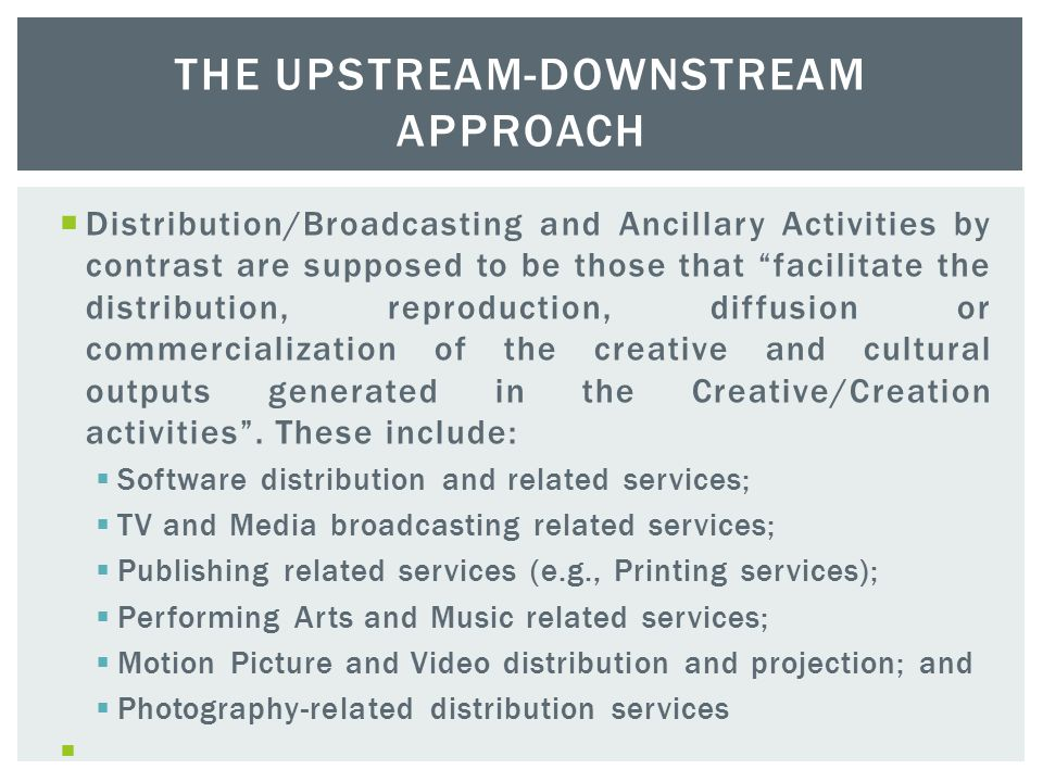 The main creative activities identified are:  Software (including games) production  Advertising;  TV and Radio;  Publishing;  Design;  Architecture;  Arts and Antiques Market;  Performing Arts and Music;  Museums and other cultural activities;  Motion Picture and Video; and  Photography, THE UPSTREAM-DOWNSTREAM APPROACH