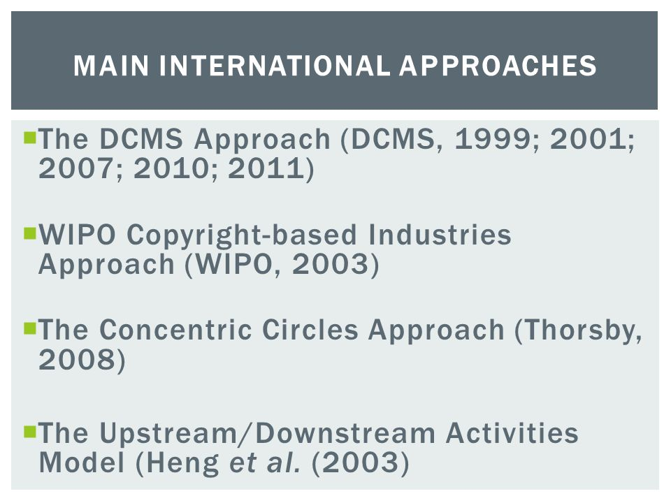  The DCMS Approach (DCMS, 1999; 2001; 2007; 2010; 2011)  WIPO Copyright-based Industries Approach (WIPO, 2003)  The Concentric Circles Approach (Thorsby, 2008)  The Upstream/Downstream Activities Model (Heng et al.