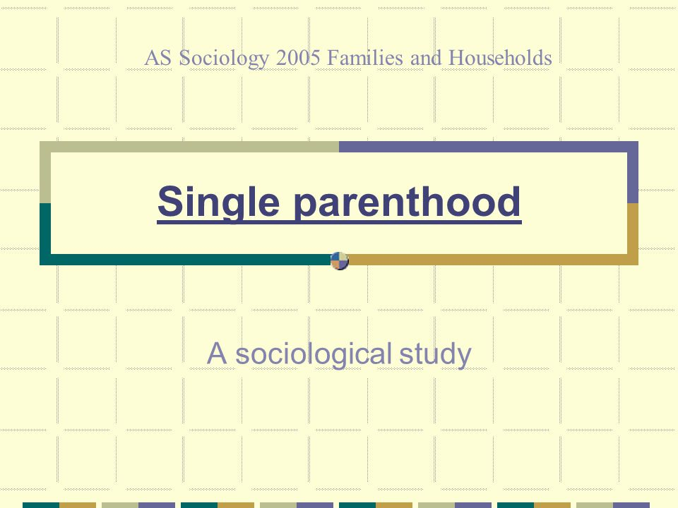 Single parenthood A sociological study AS Sociology 2005 Families and Households