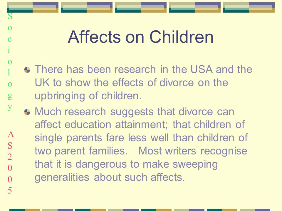 Sociology AS2005Sociology AS2005 Affects on Children There has been research in the USA and the UK to show the effects of divorce on the upbringing of children.