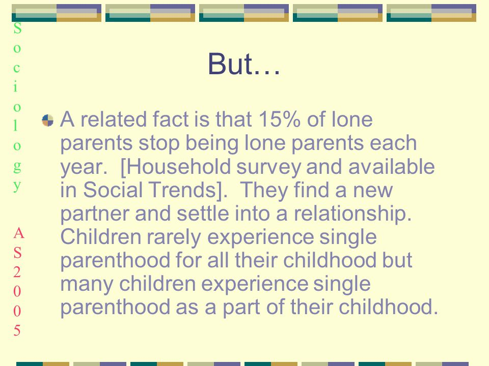 Sociology AS2005Sociology AS2005 But… A related fact is that 15% of lone parents stop being lone parents each year.