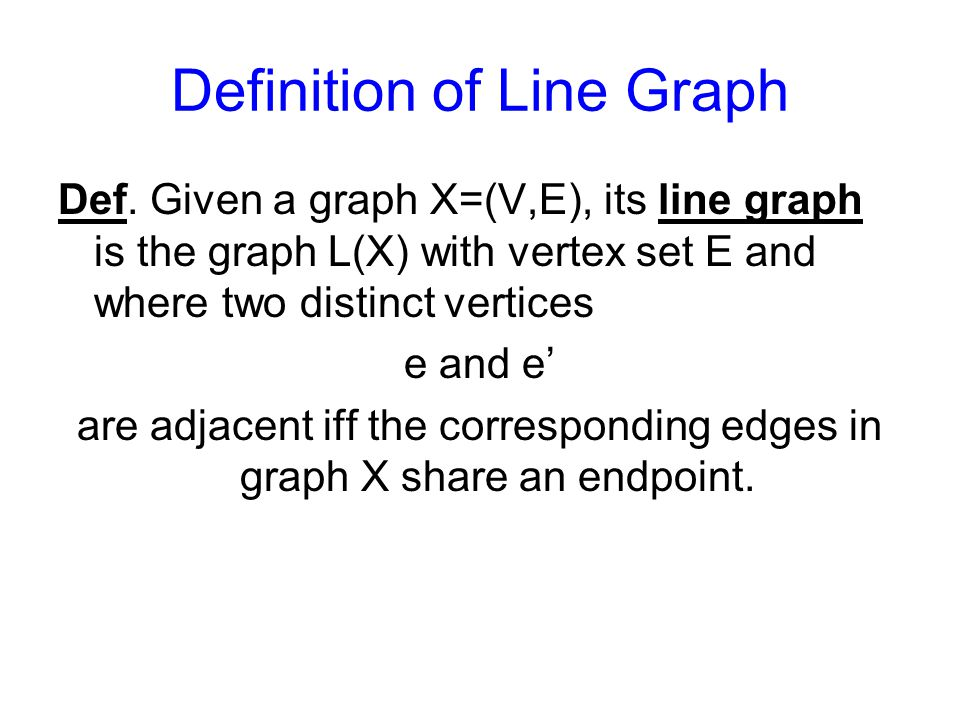 Definition of Line Graph Def. Given a graph X=(V,E), its line graph is the graph L(X) with vertex set E and where two distinct vertices e and e' are a