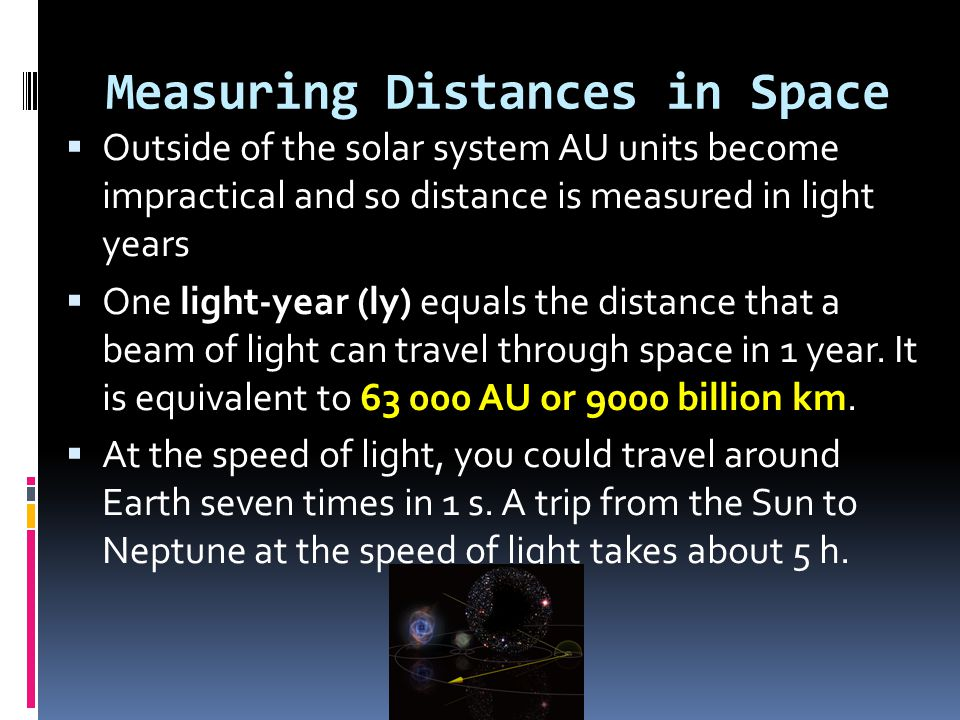 Measuring Distances in Space  Outside of the solar system AU units become impractical and so distance is measured in light years  One light-year (ly
